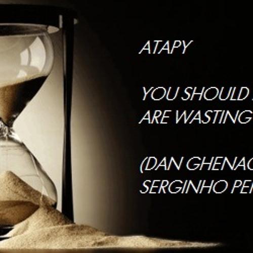 Atapy -  You Should Know You Are Wasting My Time (Dan Ghenacia vs Serginho Penido Edit)