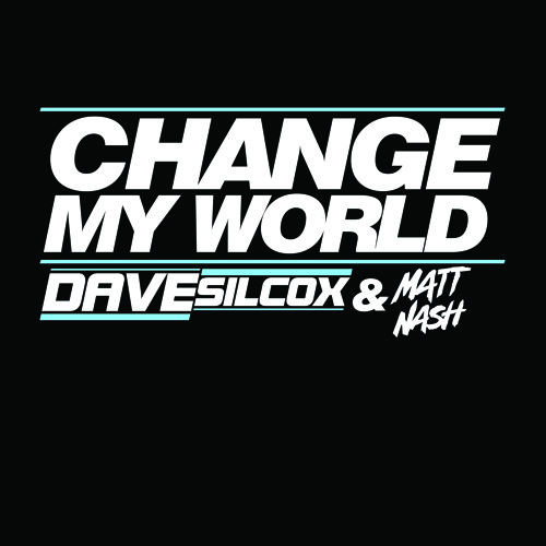 DAVE SILCOX & MATT NASH - CHANGE MY WORLD (Out Now On Beatport!!)