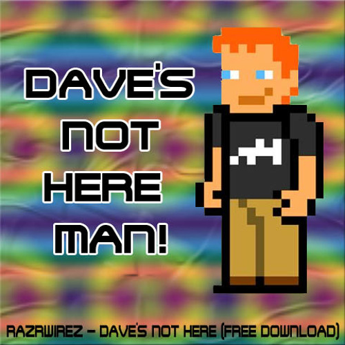 Dave's Not Here Man! [Free Download]