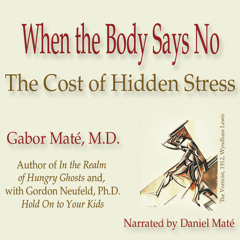 When the Body Says No: The Cost of Hidden Stress, by Gabor Maté