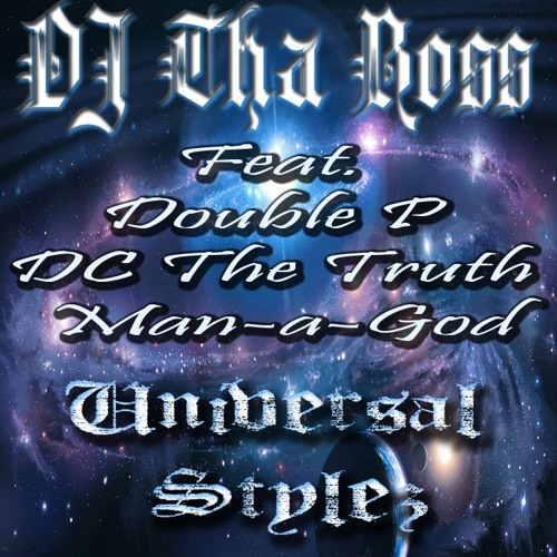 Universal Styles (Stylez Universal) feat.. DOUBLE P, DC THE TRUTH, MAN-A-GOD produced by DJ THA BOSS