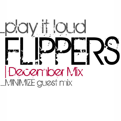 """Flippers """"Play It Loud"""" December Mix Guest Mix by Minimize #002 #FREE DOWNLOAD#"""