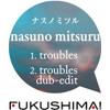 ナスノミツル「1. troubles(12:57) 2. troubles dub-edit(5:11)」