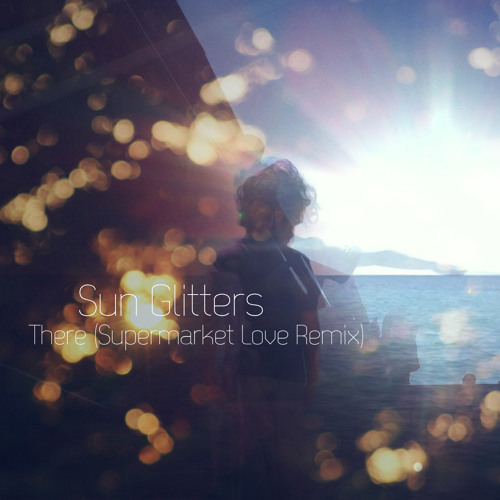 Sun Glitters - There (Supermarket Love Remix)