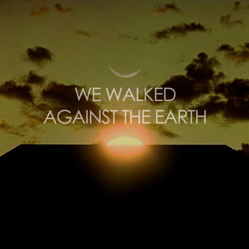 we walked, against the earth