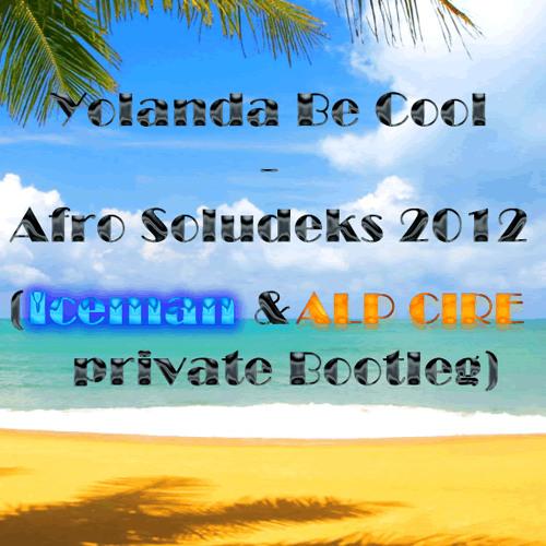 Yolanda Be Cool - Afro Soludeks 2012 (Iceman & Alp Cire Private Bootleg)