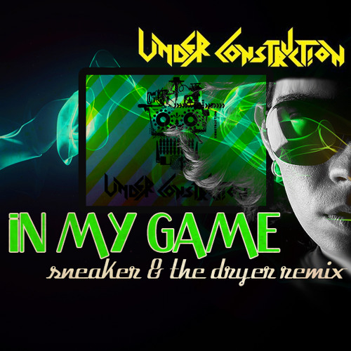 Free Track - Under Construction - In My Game - Sneaker & The Dryer Remix