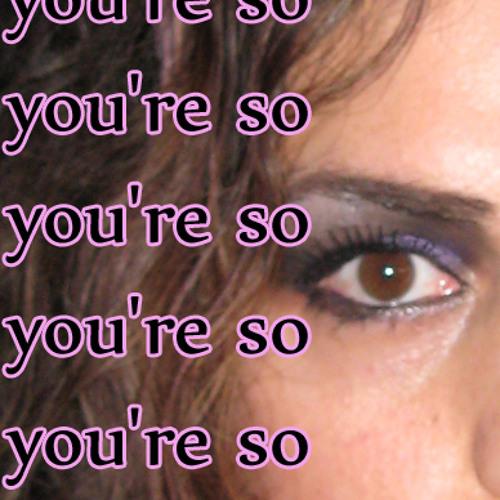 You're so...