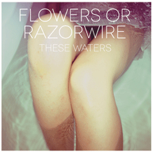 Flowers Or Razorwire - These Waters