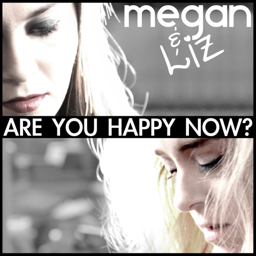 Megan and Liz - Are You Happy Now?