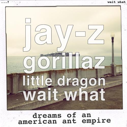 wait what - dreams of an american ant empire (jay-z vs gorillaz & little dragon)