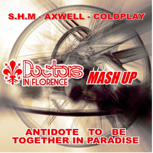 "Coldplay, SHM & K.P., Axwell - ""ANTIDOTE TO BE TOGETHER IN PARADISE"" [DOCTORS IN FLORENCE mash up]"