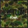 "FowL | "" Here I Come """
