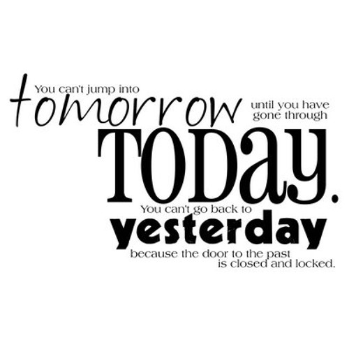 (stop) looking for tomorrow today