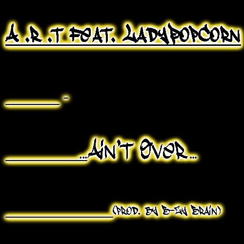 "A.R.T. feat. LadyPopCorn - ""Ain't Over"" (prod. by B-Zy Brain)(UNMASTERED)"