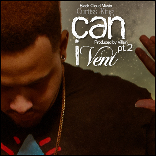 Curtiss King - Can I Vent (Part 2) (Produced by Villain)