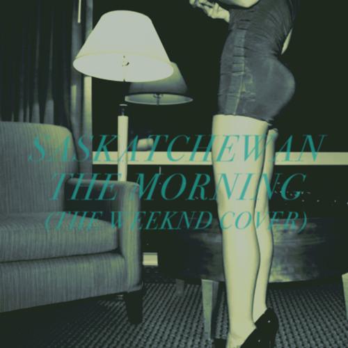 SASKATCHEWAN - The Morning (The Weeknd Cover)