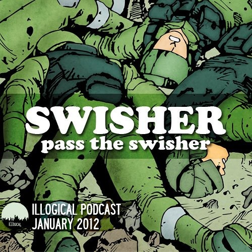 ILLOGICAL Podcast - January 2012: Swisher - Pass The SWISHER
