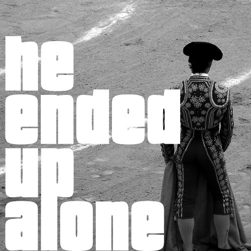 He ended up alone #