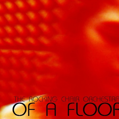 OF A FLOOR - THE ROCKING CHAIR ORCHESTRA