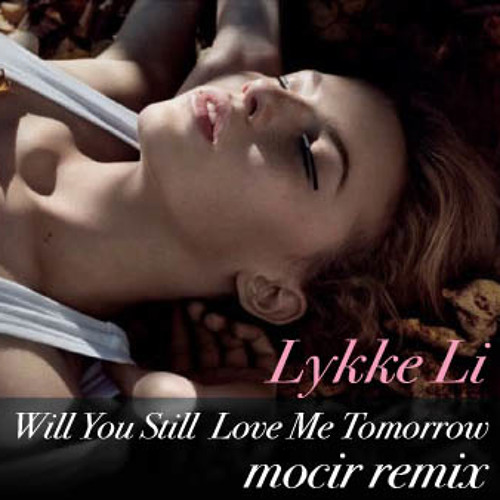 Lykke Li - Will You Still Love Me Tomorrow (mocir remix). FreeDownlord!