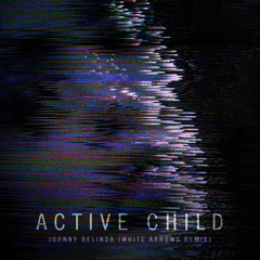 Active Child - Johnny Belinda (White Arrows Remix)
