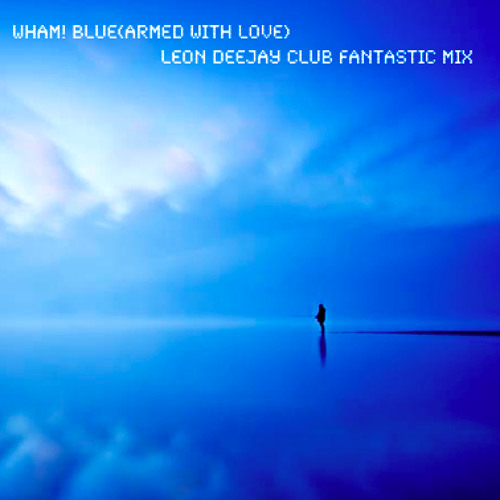 Wham! - Blue(Armed With Love ) - Leon Deejay Club Fantastic Mix