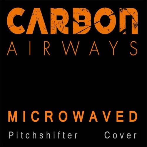 Carbon Airways - Microwaved (Pitchshifter Cover)