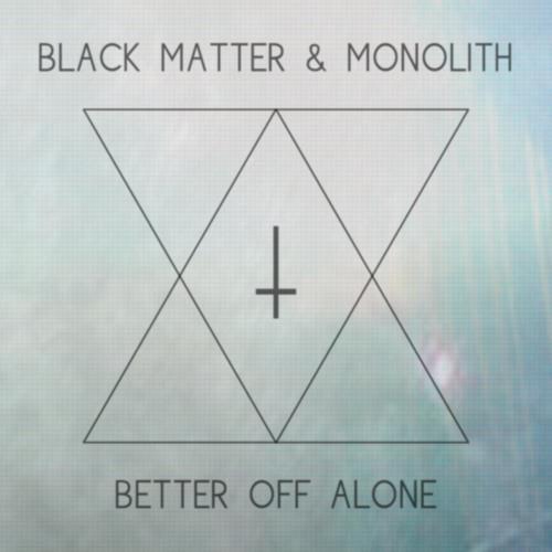 BLACK MATTER, MONOLITH - Better Off Alone
