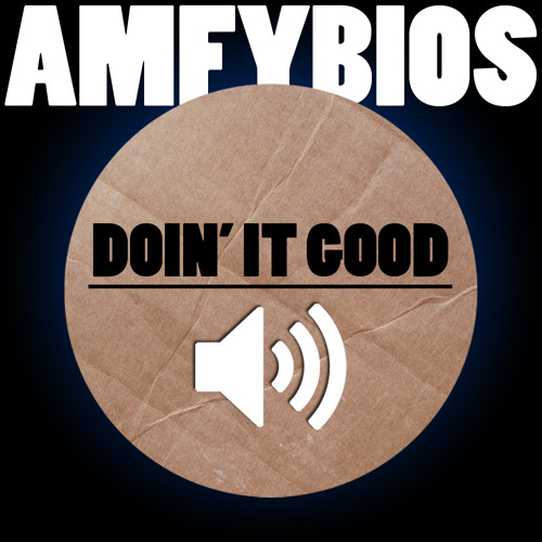 Doin' It Good - AmfyBIOS Original [Free Download on Facebook Page] - comments/shares appreciated!