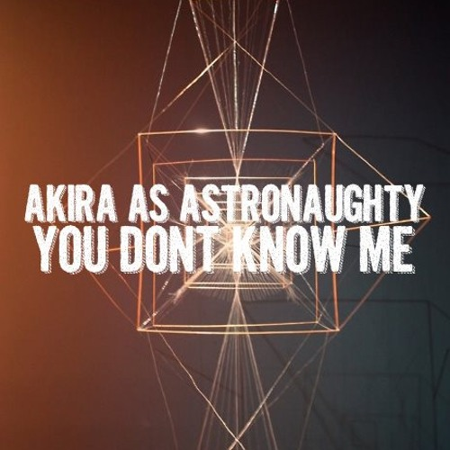 AKIRA AS ASTRONAUGHTY - YOU DONT KNOW ME ( S.T.F.U )