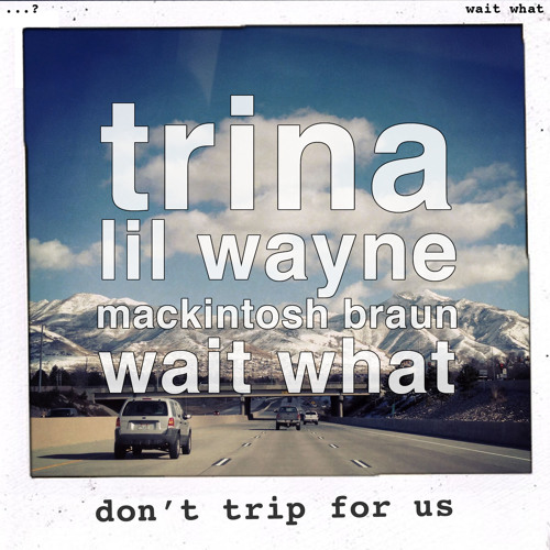 wait what - don't trip for us (trina & lil wayne vs mackintosh braun)