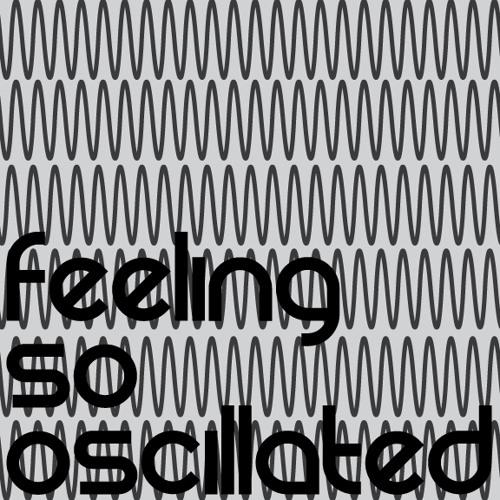 Feeling so oscillated