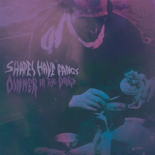 Shapes Have Fangs - Dinner In The Dark