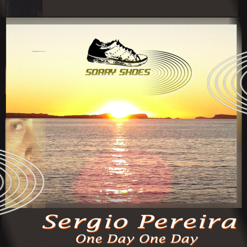 Sérgio Pereira - One day One day    NOW ON BEATPORT@ SORRY SHOES
