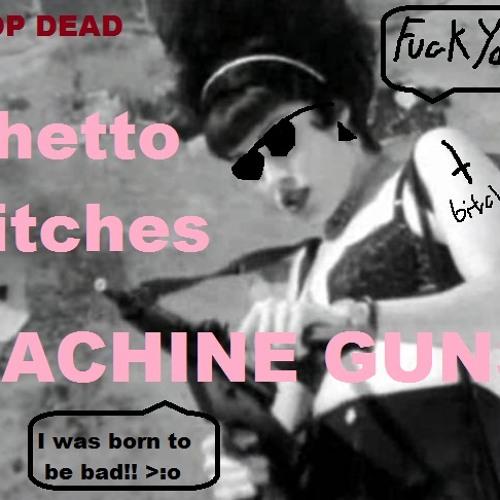 Ghetto Biches and Machine Guns