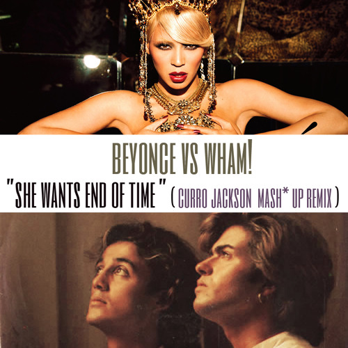 Beyonce vs Wham!:She Wants End Of Time ( Curro Jackson Mash Up Remix )