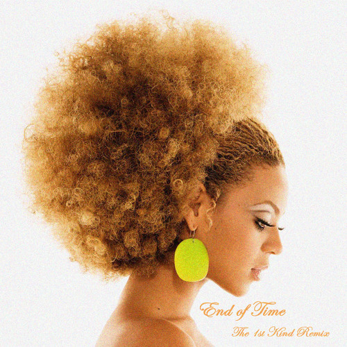 BEYONCE - END OF TIME (THE 1st KIND REMIX)