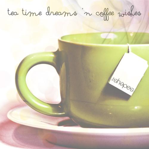 Tea Time Dreams 'n Coffee Wishes