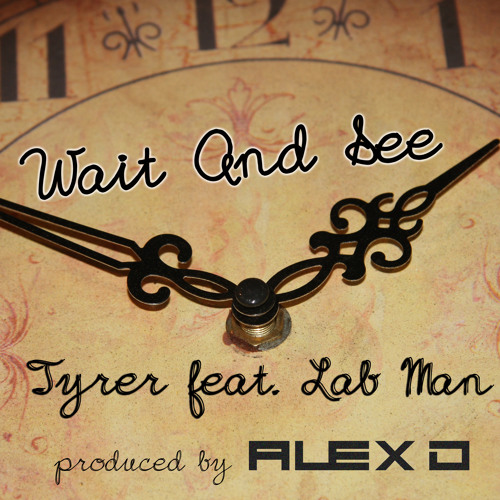 Tyrer feat. Lab Man - Wait and See (Produced by Alex D) OUT ON ITUNES NOW!