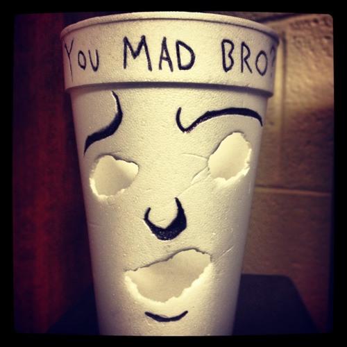 You Mad Bro!?