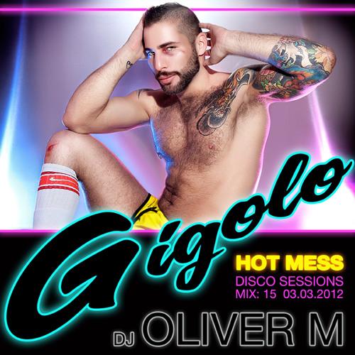 GIGOLO - HOT MESS DISCO SESSIONS MIX 15 DJ OLIVER M 03:03:2012