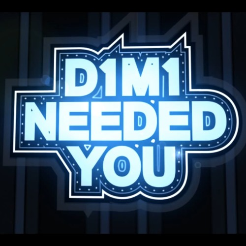 D1m1 - Needed you