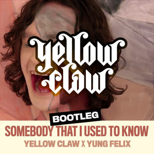 Somebody That I Used To Know (Yellow Claw x Yung Felix) Bootleg