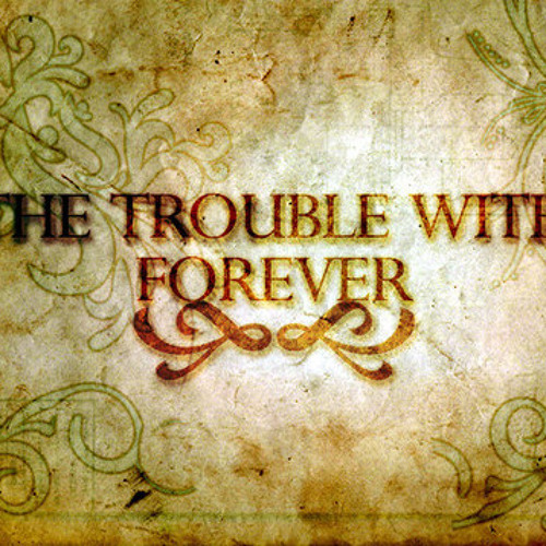 The Trouble With Forever