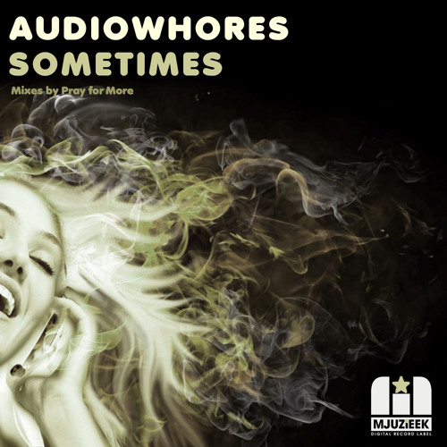 OUT NOW! Audiowhores - Sometimes (Pray for More's in Love with Mjuzieek Remix)