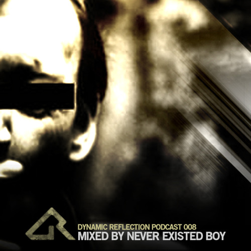 Dynamic Reflection Podcast 008 - Mixed by Never Existed Boy
