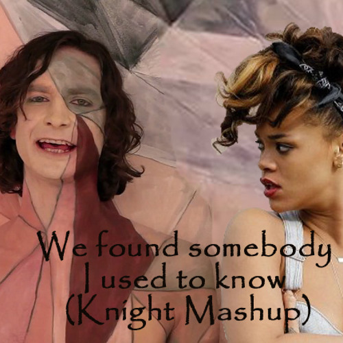 We found somebody I used to know (Knight Mashup) Gotye vs Calvin Harris ft. Rihanna