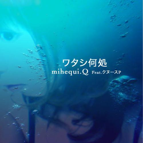 ワタシ何処 / by mihequi.Q Feat.クヌースP