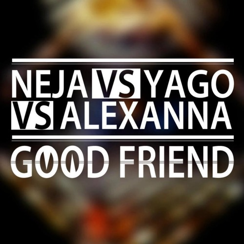 NEJA vs YΔGO vs ALEXANNA - Good Friend